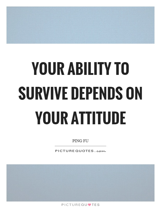 Your ability to survive depends on your attitude Picture Quote #1