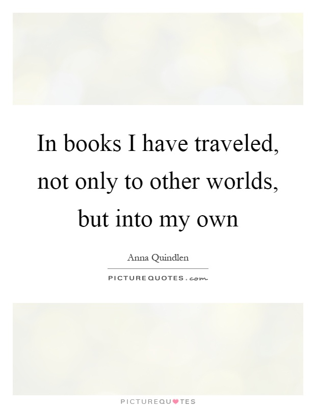 In books I have traveled, not only to other worlds, but into my own Picture Quote #1