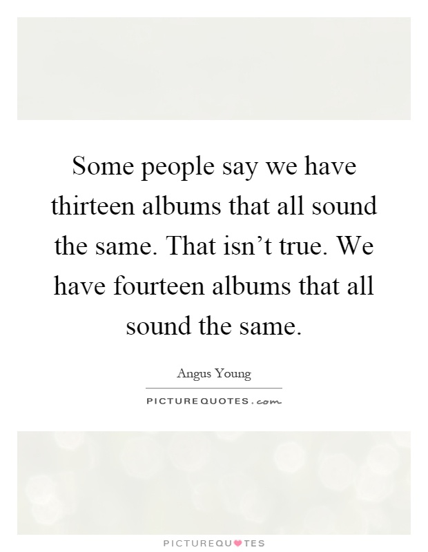 Some people say we have thirteen albums that all sound the same. That isn't true. We have fourteen albums that all sound the same Picture Quote #1