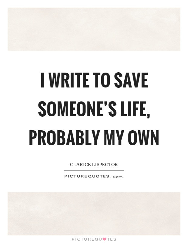 I write to save someone's life, probably my own Picture Quote #1