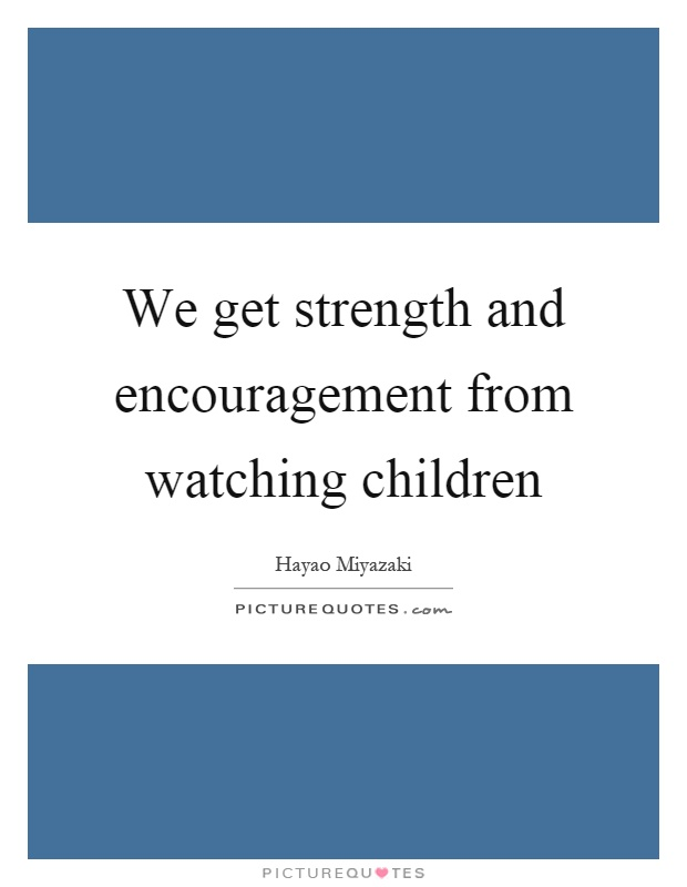 We get strength and encouragement from watching children Picture Quote #1