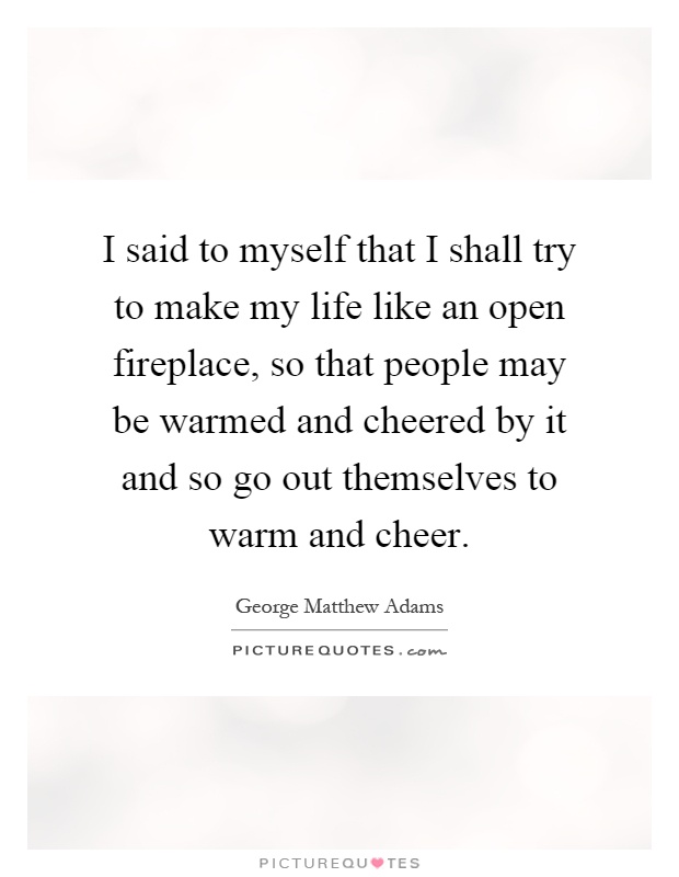 I said to myself that I shall try to make my life like an open fireplace, so that people may be warmed and cheered by it and so go out themselves to warm and cheer Picture Quote #1