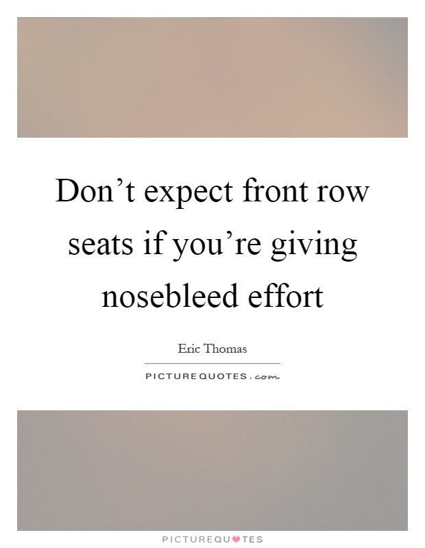 Don't expect front row seats if you're giving nosebleed effort Picture Quote #1