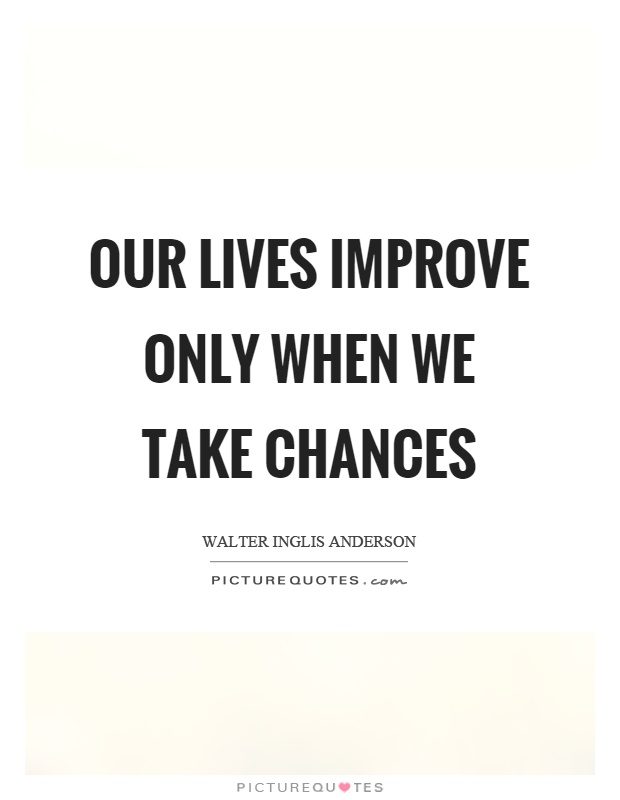 Our lives improve only when we take chances Picture Quote #1