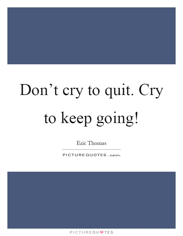 Don't cry to quit. Cry to keep going! Picture Quote #1