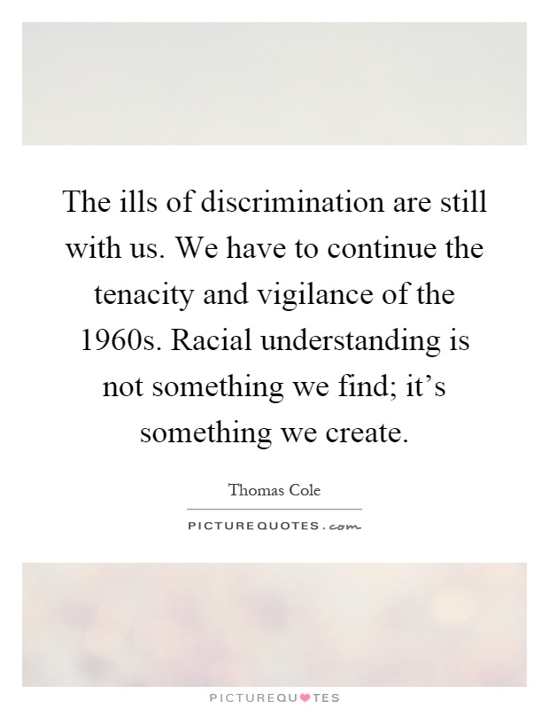 The ills of discrimination are still with us. We have to continue the tenacity and vigilance of the 1960s. Racial understanding is not something we find; it's something we create Picture Quote #1