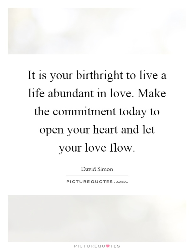 It is your birthright to live a life abundant in love. Make the commitment today to open your heart and let your love flow Picture Quote #1