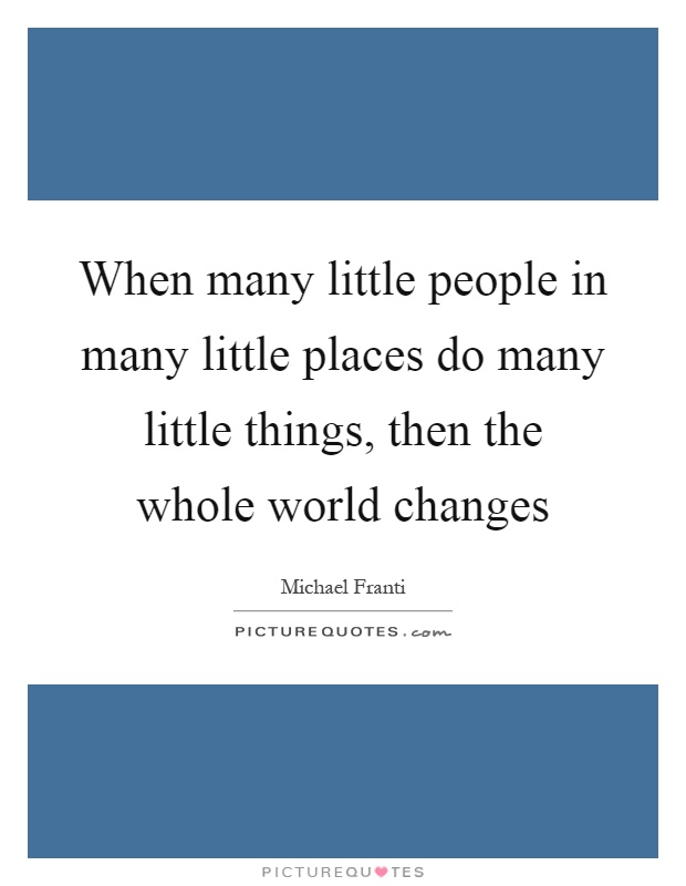 When many little people in many little places do many little things, then the whole world changes Picture Quote #1