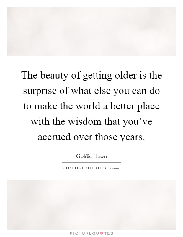 The beauty of getting older is the surprise of what else you can do to make the world a better place with the wisdom that you've accrued over those years Picture Quote #1