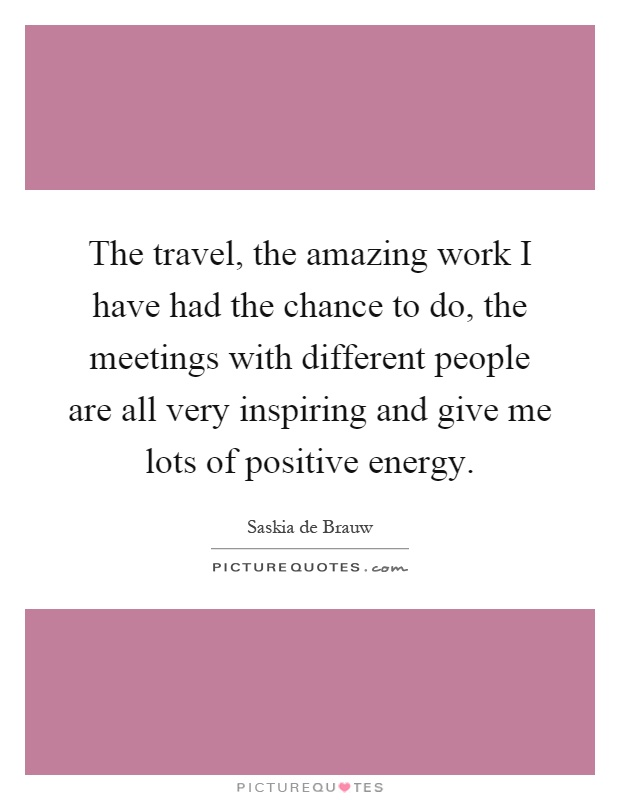 The travel, the amazing work I have had the chance to do, the meetings with different people are all very inspiring and give me lots of positive energy Picture Quote #1