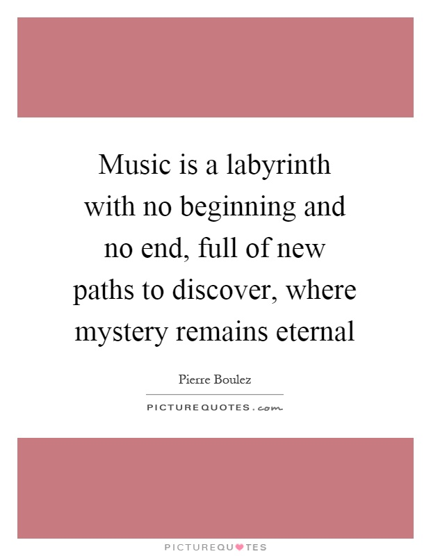 Music is a labyrinth with no beginning and no end, full of new paths to discover, where mystery remains eternal Picture Quote #1