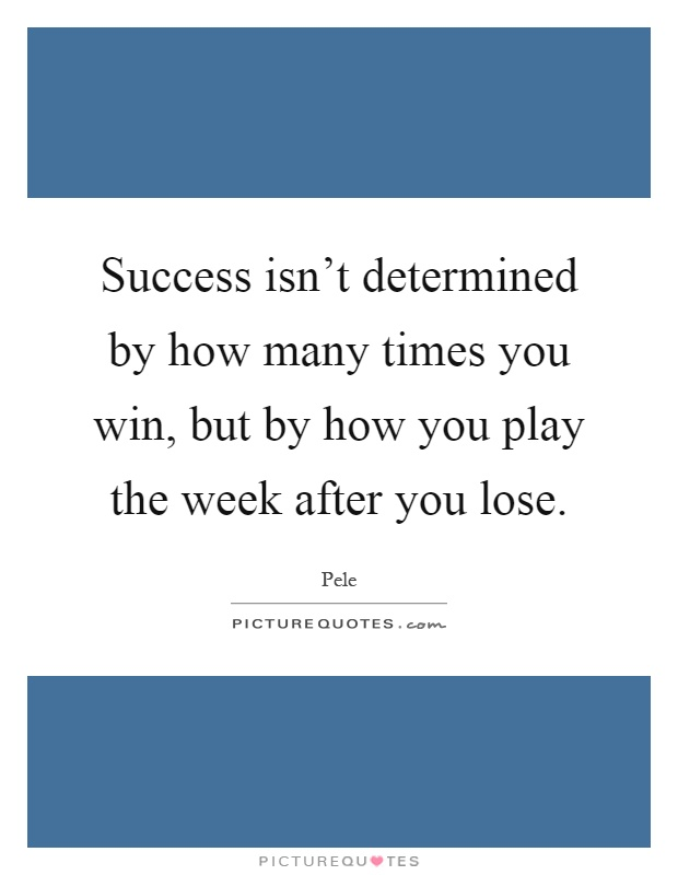 Success isn't determined by how many times you win, but by how you play the week after you lose Picture Quote #1