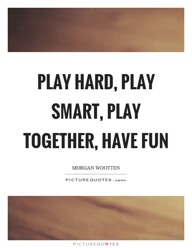 Play hard, play smart, play together, have fun Picture Quote #1