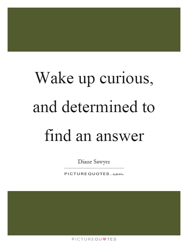 Wake up curious, and determined to find an answer Picture Quote #1