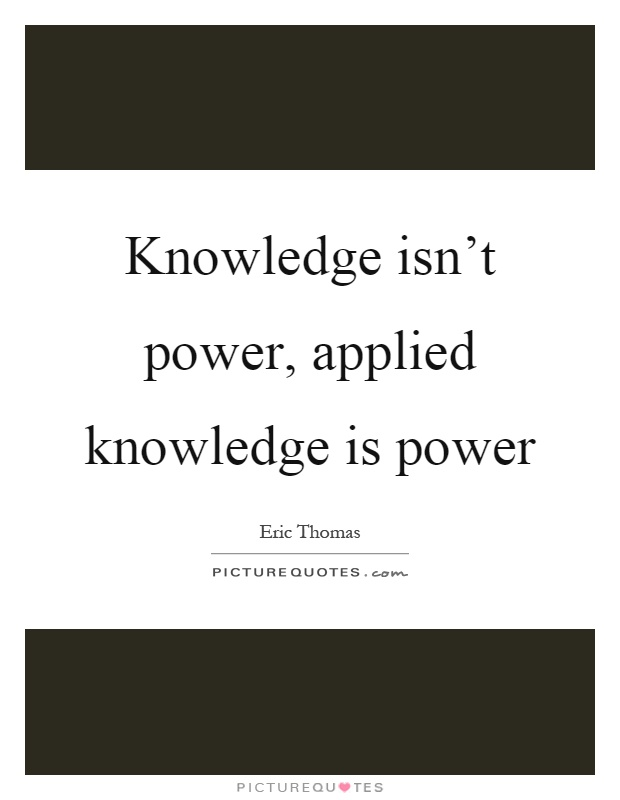 Knowledge isn't power, applied knowledge is power Picture Quote #1