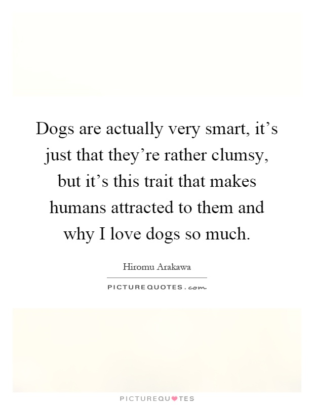 Dogs are actually very smart, it's just that they're rather clumsy, but it's this trait that makes humans attracted to them and why I love dogs so much Picture Quote #1