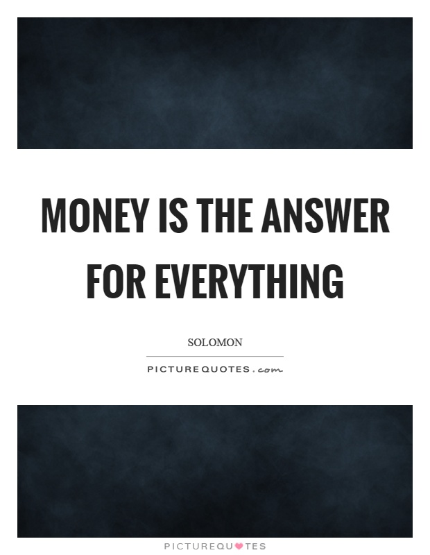 Money is the answer for everything Picture Quote #1