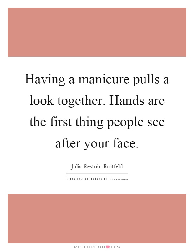 Having a manicure pulls a look together. Hands are the first thing people see after your face Picture Quote #1