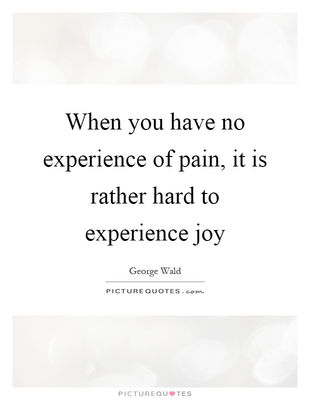 When you have no experience of pain, it is rather hard to experience joy Picture Quote #1