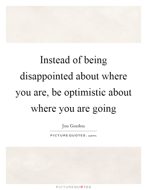 Instead of being disappointed about where you are, be optimistic about where you are going Picture Quote #1