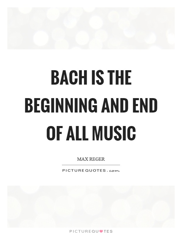 Bach is the beginning and end of all music Picture Quote #1