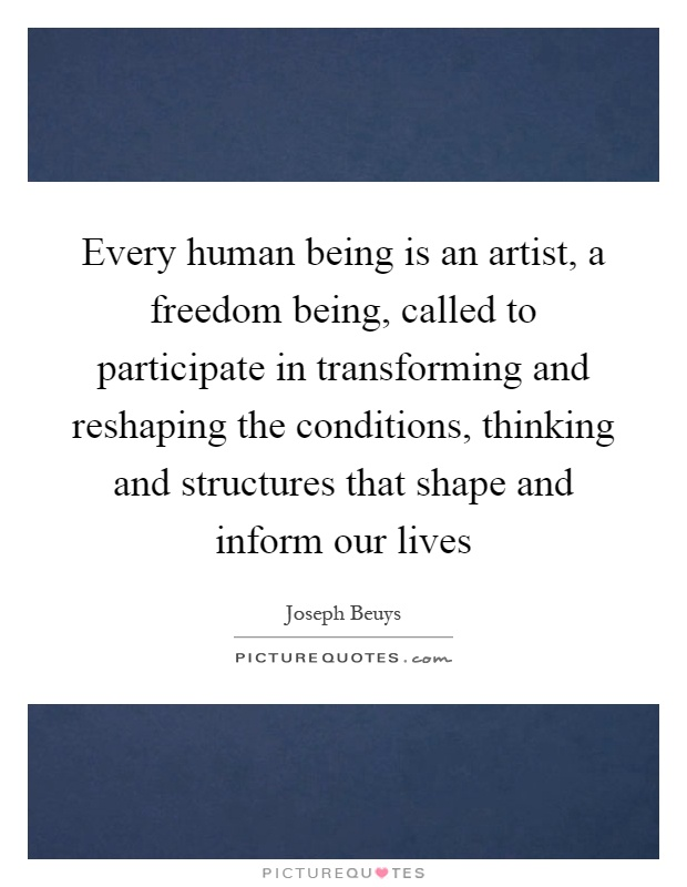 Every human being is an artist, a freedom being, called to participate in transforming and reshaping the conditions, thinking and structures that shape and inform our lives Picture Quote #1