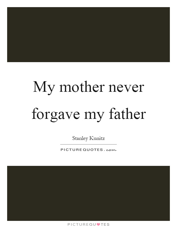 My mother never forgave my father Picture Quote #1