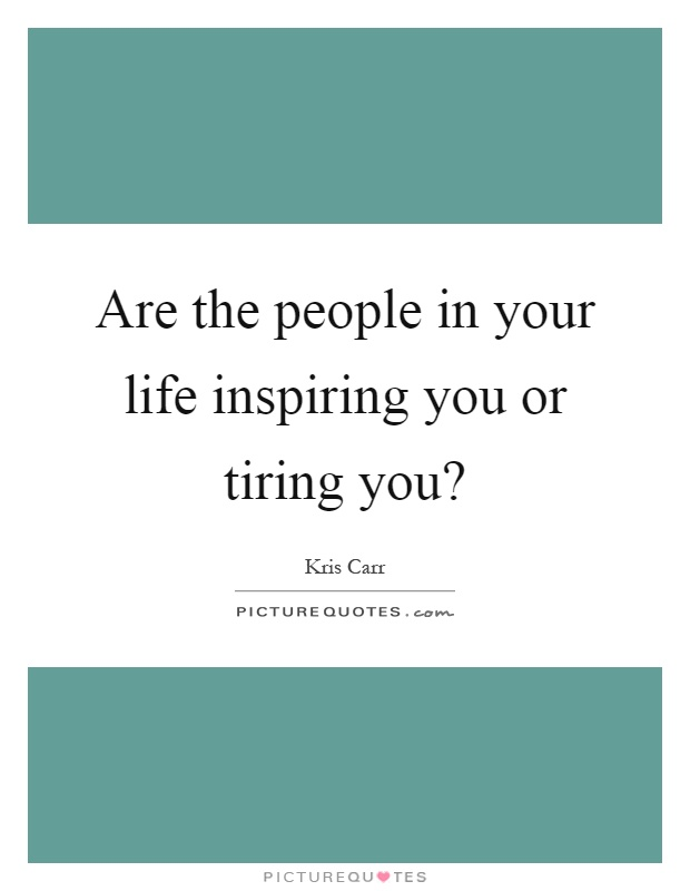 Are the people in your life inspiring you or tiring you? Picture Quote #1