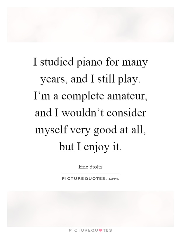 I Studied Piano For Many Years And I Still Play I M A Complete