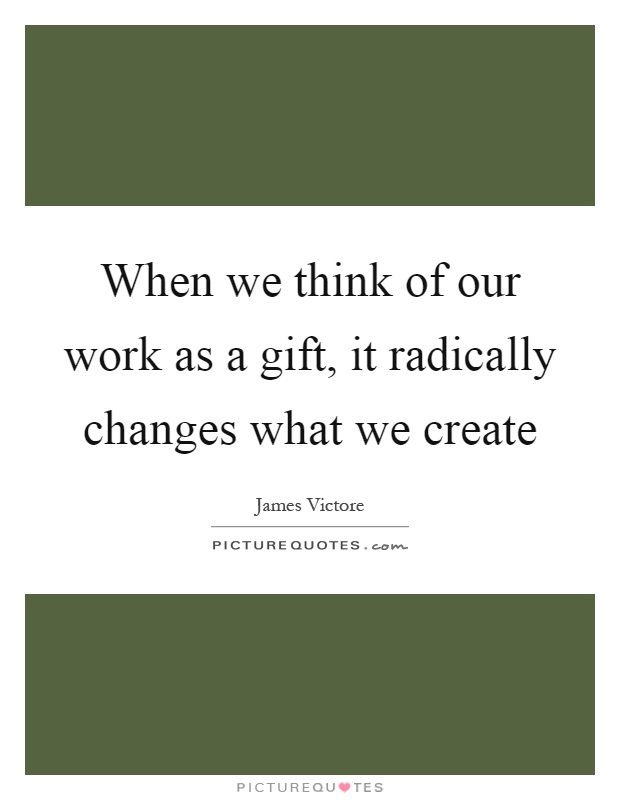 When we think of our work as a gift, it radically changes what we create Picture Quote #1
