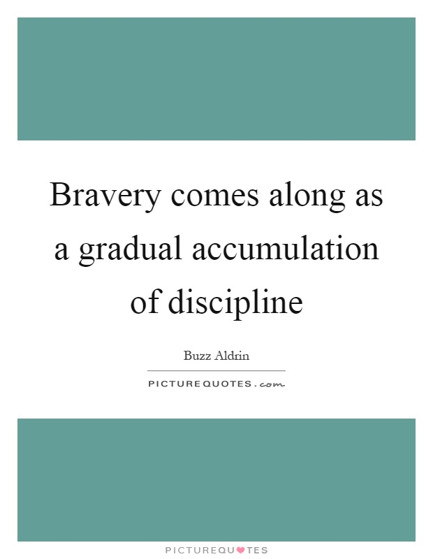 Bravery comes along as a gradual accumulation of discipline Picture Quote #1
