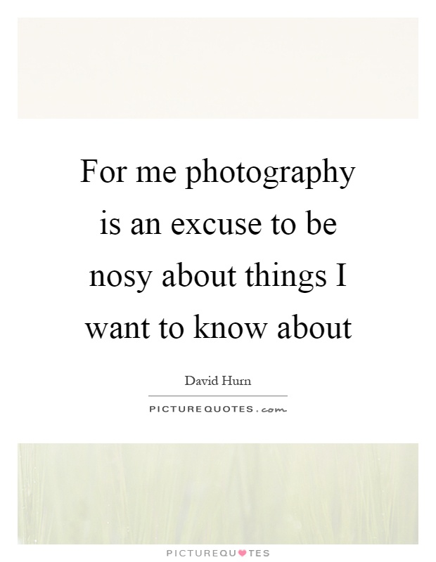 For me photography is an excuse to be nosy about things I want to know about Picture Quote #1