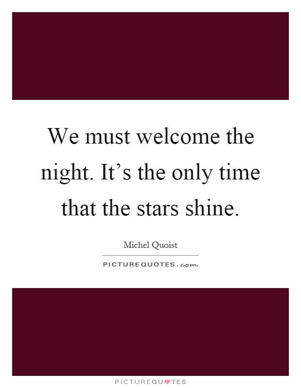 We must welcome the night. It's the only time that the stars shine Picture Quote #1