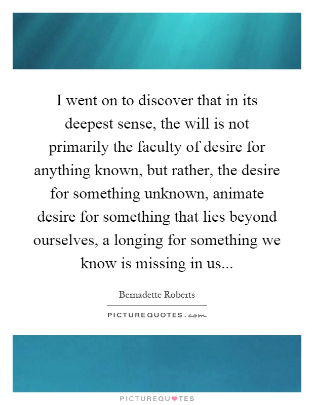 I went on to discover that in its deepest sense, the will is not primarily the faculty of desire for anything known, but rather, the desire for something unknown, animate desire for something that lies beyond ourselves, a longing for something we know is missing in us Picture Quote #1