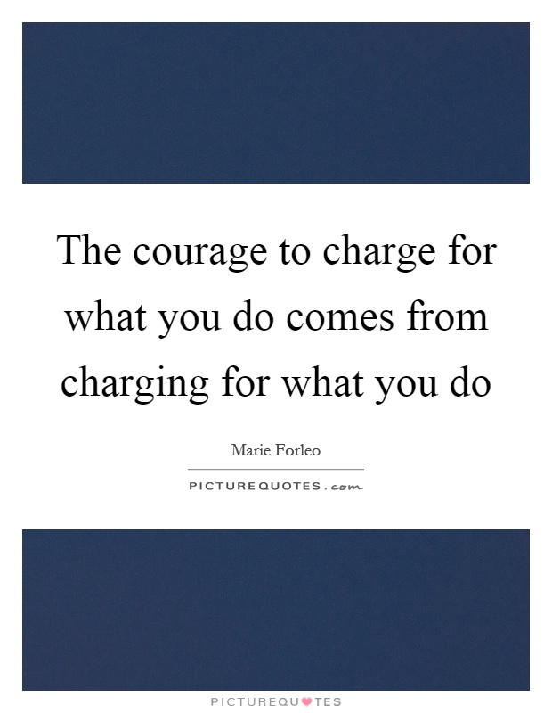 The courage to charge for what you do comes from charging for what you do Picture Quote #1
