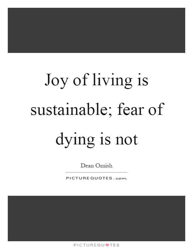 Joy of living is sustainable; fear of dying is not Picture Quote #1