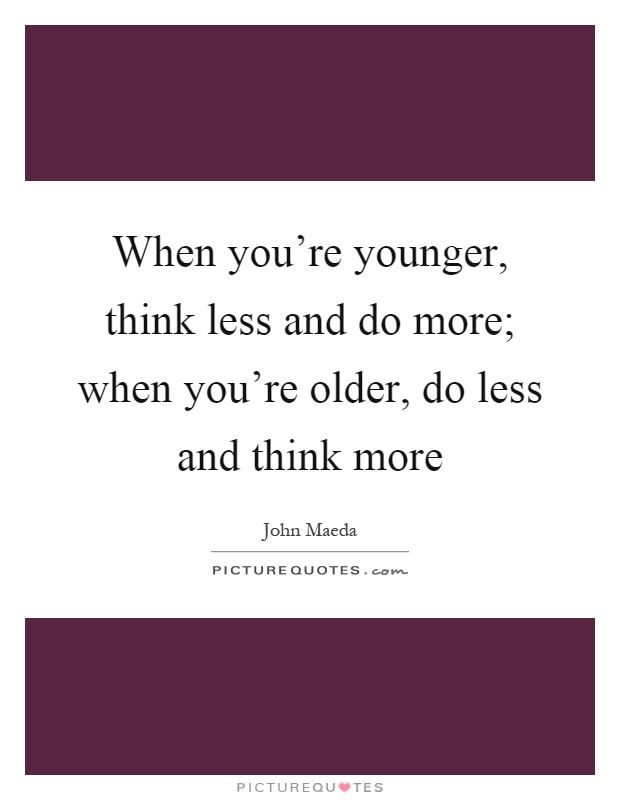 When you're younger, think less and do more; when you're older, do less and think more Picture Quote #1