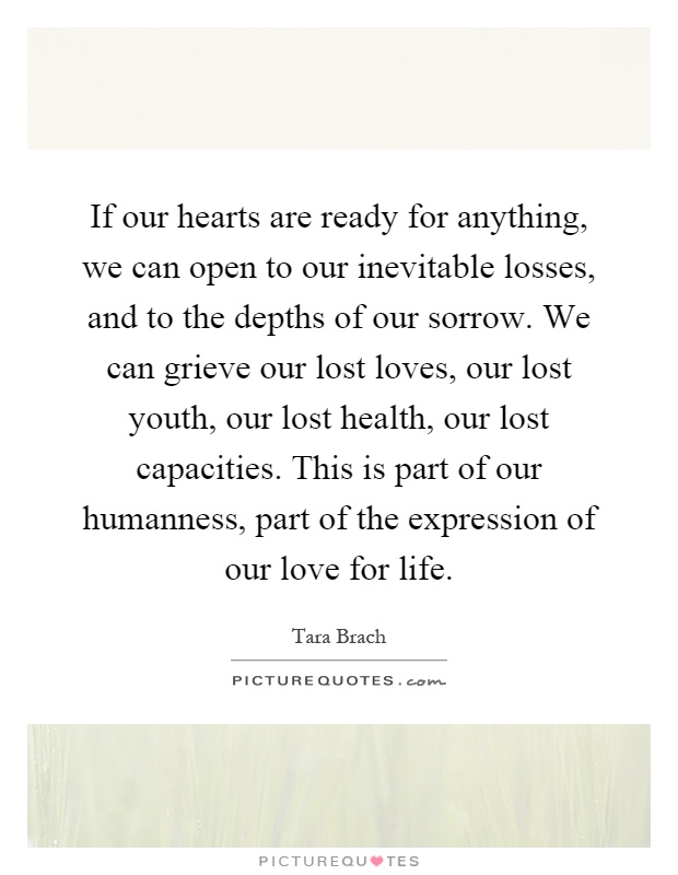 If our hearts are ready for anything, we can open to our inevitable losses, and to the depths of our sorrow. We can grieve our lost loves, our lost youth, our lost health, our lost capacities. This is part of our humanness, part of the expression of our love for life Picture Quote #1