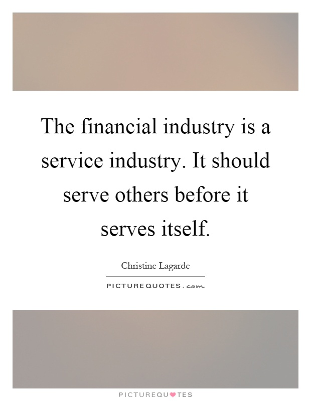 The financial industry is a service industry. It should serve others before it serves itself Picture Quote #1