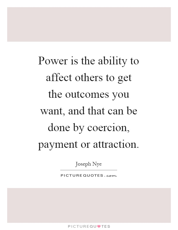 Power is the ability to affect others to get the outcomes you want, and that can be done by coercion, payment or attraction Picture Quote #1