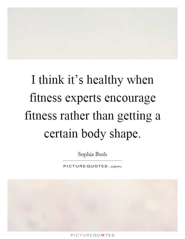 I think it's healthy when fitness experts encourage fitness rather than getting a certain body shape Picture Quote #1