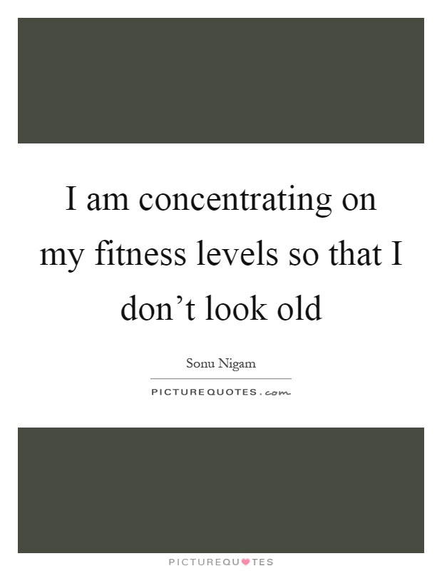 I am concentrating on my fitness levels so that I don't look old Picture Quote #1