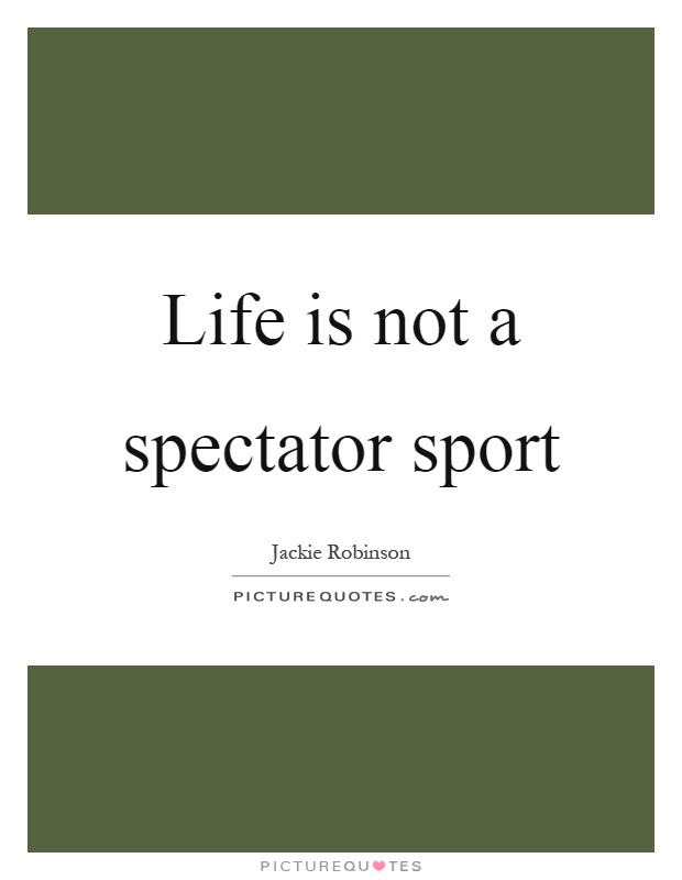 Life is not a spectator sport Picture Quote #1