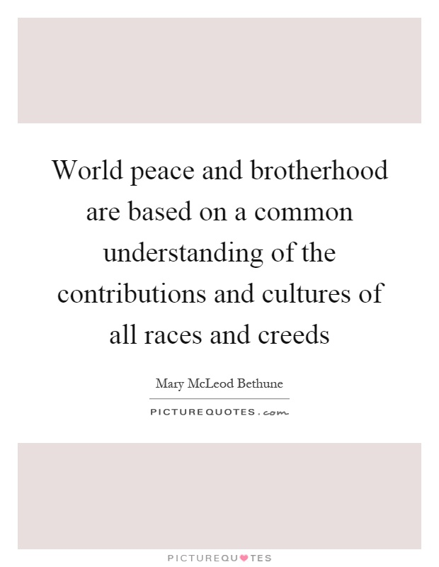 World peace and brotherhood are based on a common understanding of the contributions and cultures of all races and creeds Picture Quote #1