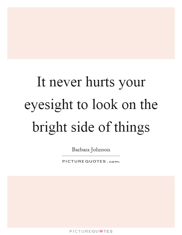 It never hurts your eyesight to look on the bright side of things Picture Quote #1