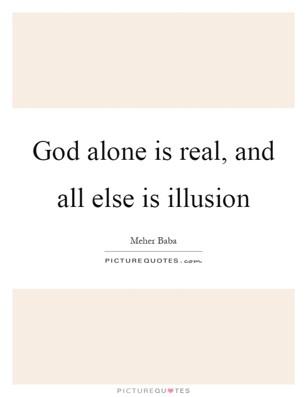 God alone is real, and all else is illusion Picture Quote #1