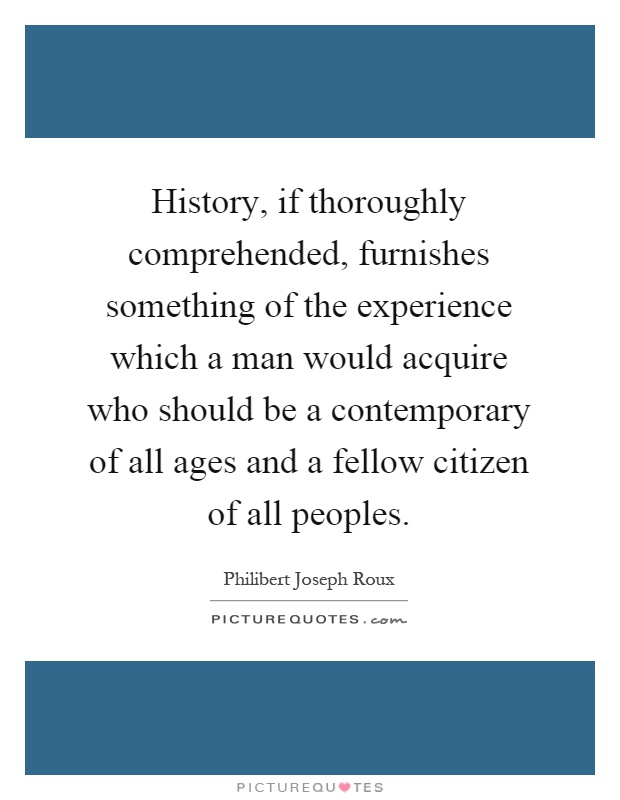 History, if thoroughly comprehended, furnishes something of the experience which a man would acquire who should be a contemporary of all ages and a fellow citizen of all peoples Picture Quote #1