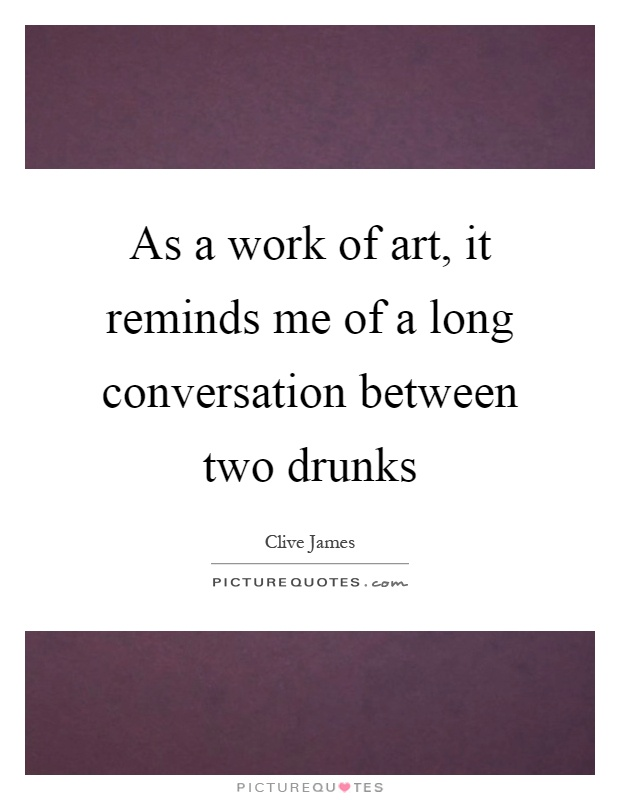 As a work of art, it reminds me of a long conversation between two drunks Picture Quote #1