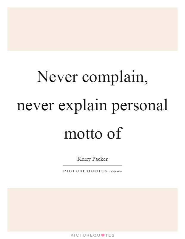 Never complain, never explain personal motto of Picture Quote #1