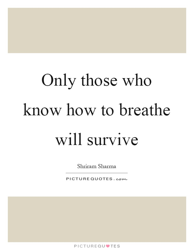 Only those who know how to breathe will survive Picture Quote #1